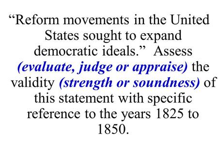 """Reform movements in the United States sought to expand democratic ideals."" Assess (evaluate, judge or appraise) the validity (strength or soundness)"