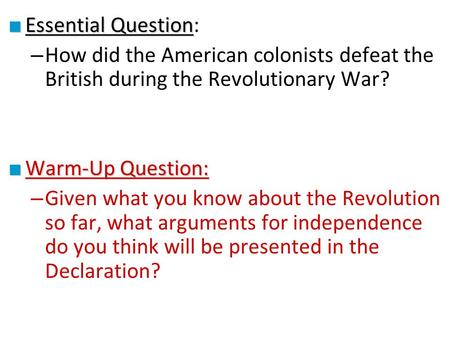 ■ Essential Question ■ Essential Question: – How did the American colonists defeat the British during the Revolutionary War? ■ Warm-Up Question: – Given.