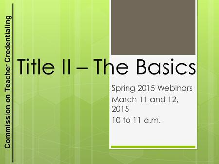 Commission on Teacher Credentialing Title II – The Basics Spring 2015 Webinars March 11 and 12, 2015 10 to 11 a.m. 1.