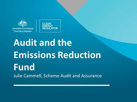 Audit and the Emissions Reduction Fund Julie Cammell, Scheme Audit and Assurance.