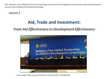 Aid, Trade and Investment: From Aid Effectiveness to Development Effectiveness Lecture 3 Source:http://cohd.cau.edu.cn/art/2011/12/10/art_8574_162190.html.