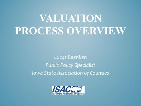 VALUATION PROCESS OVERVIEW Lucas Beenken Public Policy Specialist Iowa State Association of Counties.