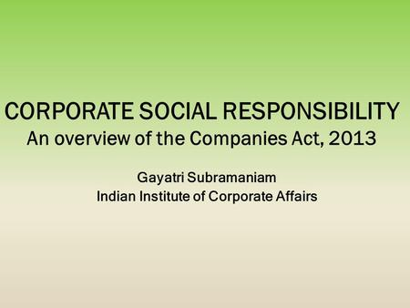 Gayatri Subramaniam Indian Institute of Corporate Affairs CORPORATE SOCIAL RESPONSIBILITY An overview of the Companies Act, 2013.