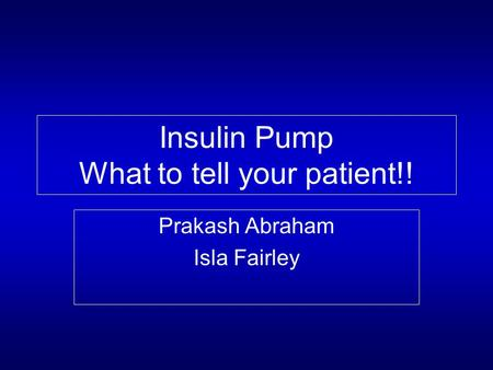 Insulin Pump What to tell your patient!! Prakash Abraham Isla Fairley.