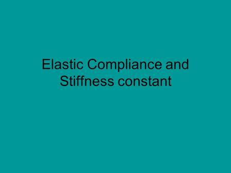 Elastic Compliance and Stiffness constant. 2 Stress and strain: What are they and why are they used instead of load and deformation? Elastic behavior:
