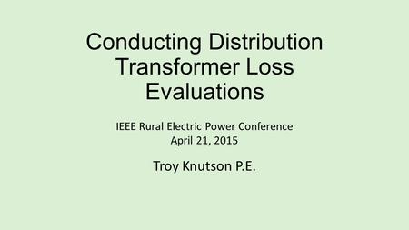 Conducting Distribution Transformer Loss Evaluations IEEE Rural Electric Power Conference April 21, 2015 Troy Knutson P.E.