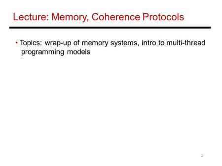 1 Lecture: Memory, Coherence Protocols Topics: wrap-up of memory systems, intro to multi-thread programming models.