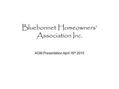 Bluebonnet Homeowners' Association Inc. AGM Presentation April 16 th 2015.