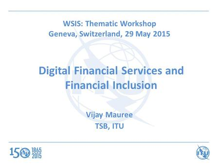 Vijay Mauree TSB, ITU Digital Financial Services and Financial Inclusion WSIS: Thematic Workshop Geneva, Switzerland, 29 May 2015.