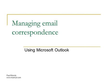 Paul Mundy www.mamud.com Managing email correspondence Using Microsoft Outlook.