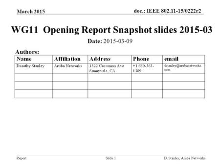 Doc.: IEEE 802.11-15/0222r2 Report March 2015 D. Stanley, Aruba NetworksSlide 1 WG11 Opening Report Snapshot slides 2015-03 Date: 2015-03-09 Authors: