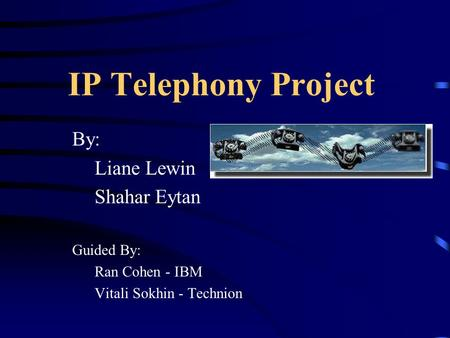 IP Telephony Project By: Liane Lewin Shahar Eytan Guided By: Ran Cohen - IBM Vitali Sokhin - Technion.