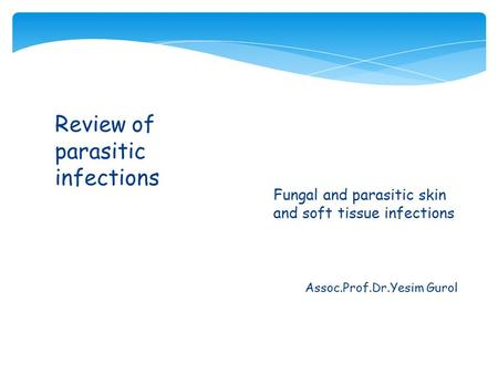 Assoc.Prof.Dr.Yesim Gurol Review of parasitic infections  Fungal and parasitic skin and soft tissue infections.
