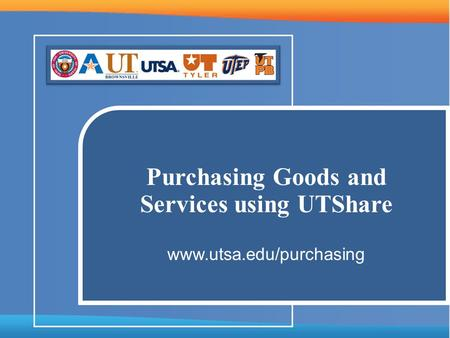 Purchasing Goods and Services using UTShare www.utsa.edu/purchasing.