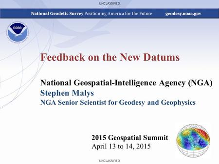 UNCLASSIFIED Feedback on the New Datums 2015 Geospatial Summit April 13 to 14, 2015 National Geospatial-Intelligence Agency (NGA) Stephen Malys NGA Senior.