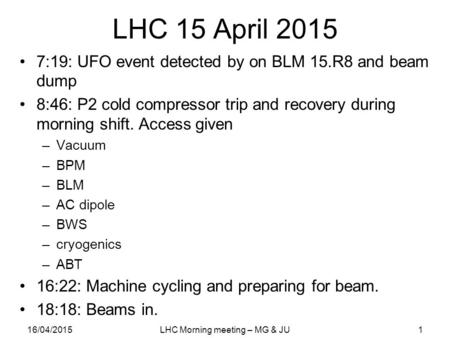LHC 15 April 2015 7:19: UFO event detected by on BLM 15.R8 and beam dump 8:46: P2 cold compressor trip and recovery during morning shift. Access given.