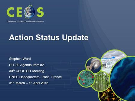 Action Status Update Stephen Ward SIT-30 Agenda Item #2 30 th CEOS SIT Meeting CNES Headquarters, Paris, France 31 st March – 1 st April 2015 Committee.