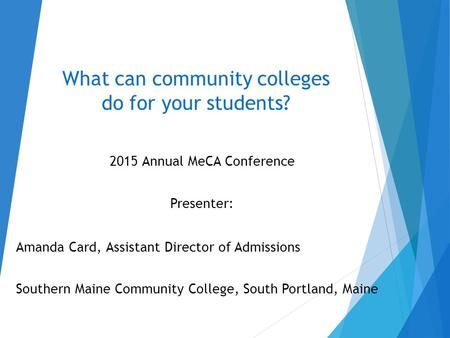 What can community colleges do for your students? 2015 Annual MeCA Conference Presenter: Amanda Card, Assistant Director of Admissions Southern Maine Community.