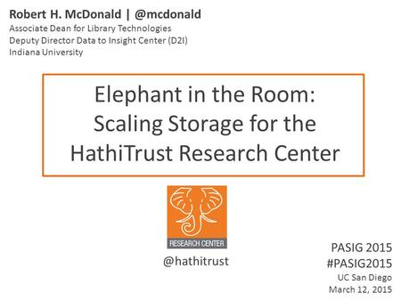 Elephant in the Room: Scaling Storage for the HathiTrust Research Center Robert H. McDonald Associate Dean for Library Technologies Deputy.