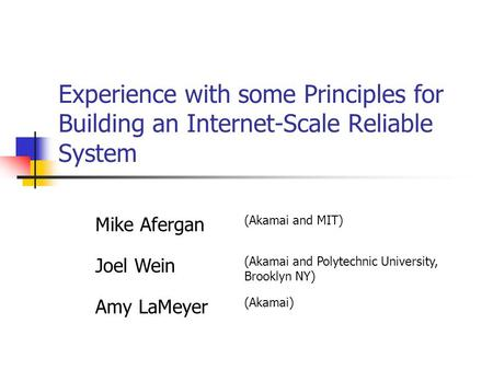 Experience with some Principles for Building an Internet-Scale Reliable System Mike Afergan (Akamai and MIT) Joel Wein (Akamai and Polytechnic University,