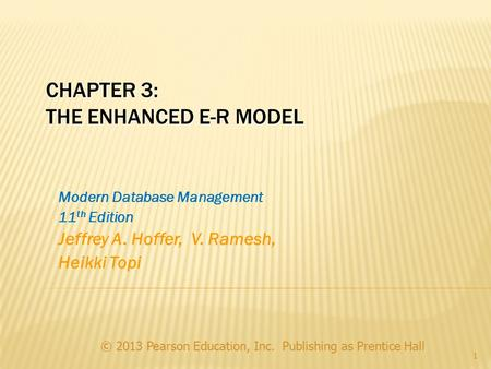 CHAPTER 3: THE ENHANCED E-R MODEL © 2013 Pearson Education, Inc. Publishing as Prentice Hall 1 Modern Database Management 11 th Edition Jeffrey A. Hoffer,