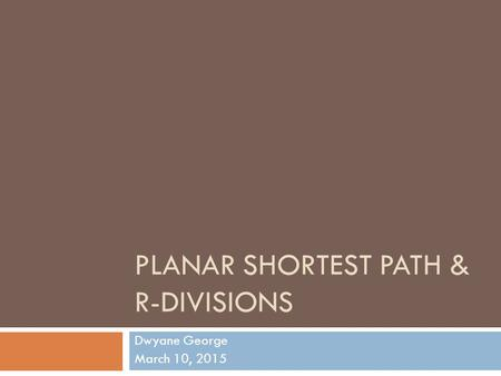 PLANAR SHORTEST PATH & R-DIVISIONS Dwyane George March 10, 2015.