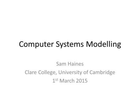 Computer Systems Modelling Sam Haines Clare College, University of Cambridge 1 st March 2015.