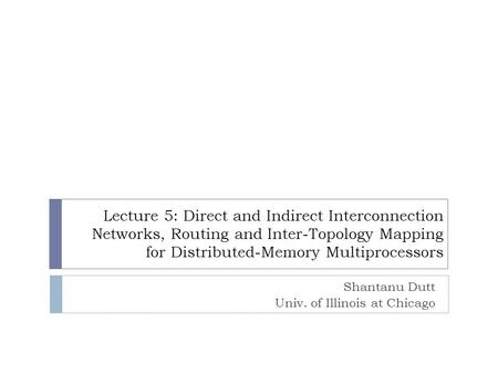 Lecture 5: Direct and Indirect Interconnection Networks, Routing and Inter-Topology Mapping for Distributed-Memory Multiprocessors Shantanu Dutt Univ.