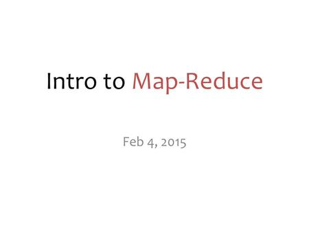 Intro to Map-Reduce Feb 4, 2015. map-reduce? A programming model or abstraction. A novel way of thinking about designing a solution to certain problems…