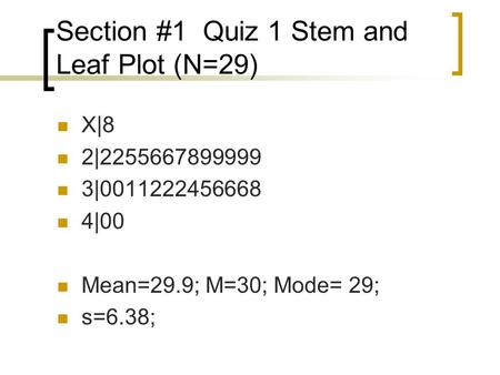 Section #1 Quiz 1 Stem and Leaf Plot (N=29) X|8 2|2255667899999 3|0011222456668 4|00 Mean=29.9; M=30; Mode= 29; s=6.38;