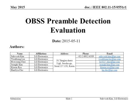 Doc.: IEEE 802.11-15/0551r1 SubmissionSuhwook Kim, LG ElectronicsSlide 1 OBSS Preamble Detection Evaluation Date: 2015-05-11 Authors: NameAffiliationsAddressPhoneEmail.