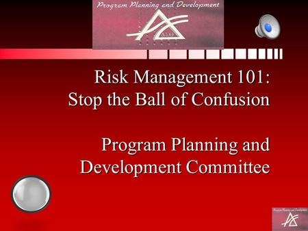 Risk Management 101: Stop the Ball of Confusion Program Planning and Development Committee.