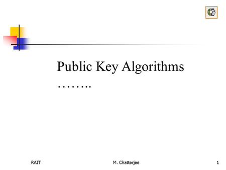 RAITM. Chatterjee1 Public Key Algorithms ……... RAITM. Chatterjee2 Public Key Cryptography Two keys Private key known only to individual Public key available.