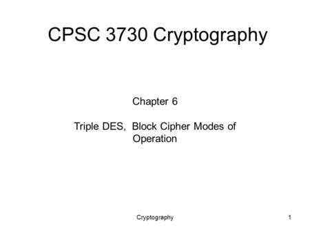 Cryptography1 CPSC 3730 Cryptography Chapter 6 Triple DES, Block Cipher Modes of Operation.