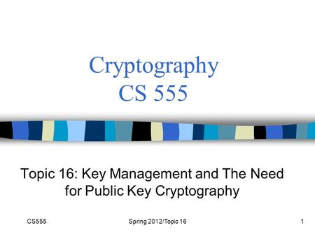 CS555Spring 2012/Topic 161 Cryptography CS 555 Topic 16: Key Management and The Need for Public Key Cryptography.