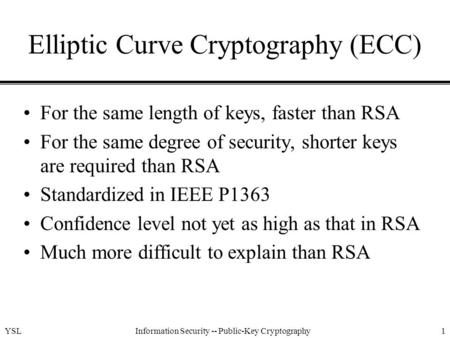YSLInformation Security -- Public-Key Cryptography1 Elliptic Curve Cryptography (ECC) For the same length of keys, faster than RSA For the same degree.