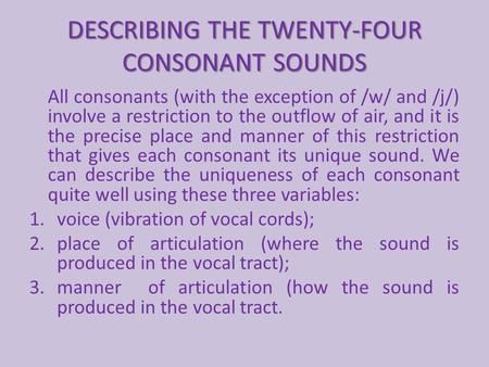 DESCRIBING THE TWENTY-FOUR CONSONANT SOUNDS All consonants (with the exception of /w/ and /j/) involve a restriction to the outflow of air, and it is the.