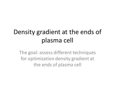 Density gradient at the ends of plasma cell The goal: assess different techniques for optimization density gradient at the ends of plasma cell.