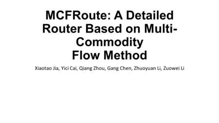 MCFRoute: A Detailed Router Based on Multi- Commodity Flow Method Xiaotao Jia, Yici Cai, Qiang Zhou, Gang Chen, Zhuoyuan Li, Zuowei Li.