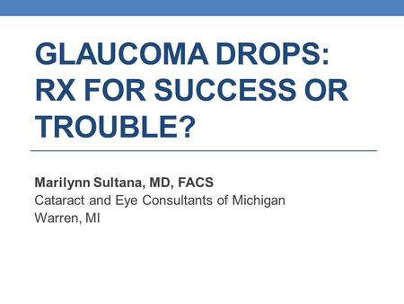 GLAUCOMA DROPS: RX FOR SUCCESS OR TROUBLE? Marilynn Sultana, MD, FACS Cataract and Eye Consultants of Michigan Warren, MI.