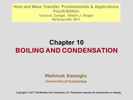Chapter 10 BOILING AND CONDENSATION Mehmet Kanoglu University of Gaziantep Copyright © 2011 The McGraw-Hill Companies, Inc. Permission required for reproduction.