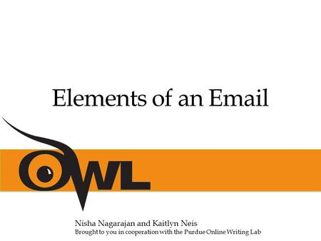 Elements of an Email Nisha Nagarajan and Kaitlyn Neis Brought to you in cooperation with the Purdue Online Writing Lab.