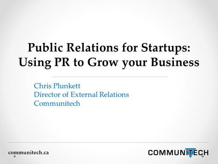 Communitech.ca Public Relations for Startups: Using PR to Grow your Business Chris Plunkett Director of External Relations Communitech.