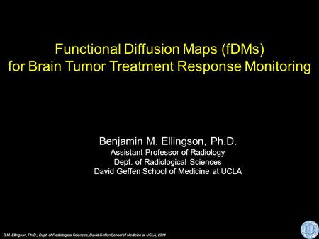 Functional Diffusion Maps (fDMs) for Brain Tumor Treatment Response Monitoring Benjamin M. Ellingson, Ph.D. Assistant Professor of Radiology Dept. of Radiological.