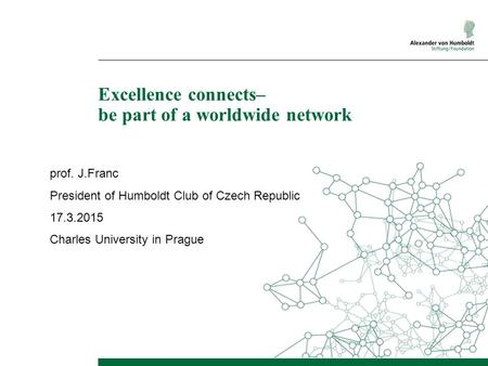 Excellence connects– be part of a worldwide network prof. J.Franc President of Humboldt Club of Czech Republic 17.3.2015 Charles University in Prague.