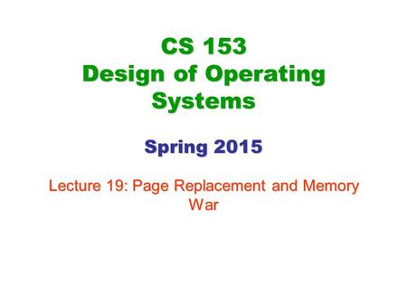 CS 153 Design of Operating Systems Spring 2015 Lecture 19: Page Replacement and Memory War.