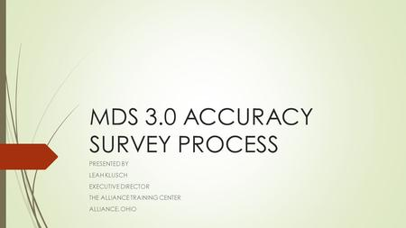 MDS 3.0 ACCURACY SURVEY PROCESS PRESENTED BY LEAH KLUSCH EXECUTIVE DIRECTOR THE ALLIANCE TRAINING CENTER ALLIANCE, OHIO.