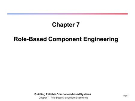 Page 1 Building Reliable Component-based Systems Chapter 7 - Role-Based Component Engineering Chapter 7 Role-Based Component Engineering.