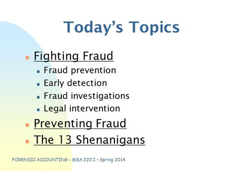 FORENSIC ACCOUNTING - MSA 220 I – Spring 2014 Today's Topics n Fighting Fraud n Fraud prevention n Early detection n Fraud investigations n Legal intervention.