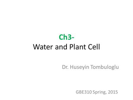 Ch3- Water and Plant Cell Dr. Huseyin Tombuloglu GBE310 Spring, 2015.